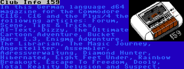 Club Info 159 | In this German language d64 magazine for the Commodore C116, C16 and the Plus/4 the following articles: Forum, Scene, Tips & Tricks, AT-Text, Dizzy, The Ultimate Cartoon Adventure, Bucket Wars 1.3, Enigma Adventure, The Librarian, The Magic Journey, Angestellter, Assembler, Adressverwaltung, Diamond Hunter, Hibernated, Eight Feet Under, Rainbow Breakout, Escape To Freedom, Dooly, Total Reality Delusion and Suspect.