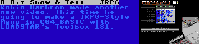 8-Bit Show & Tell - JRPG | Robin Harbron made another new video. This time he going to make a JRPG-Style Menu in C64 BASIC with LOADSTAR's Toolbox 181.