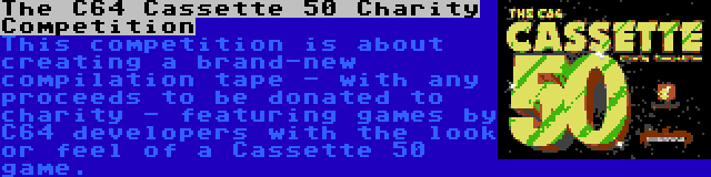 The C64 Cassette 50 Charity Competition   This competition is about creating a brand-new compilation tape - with any proceeds to be donated to charity - featuring games by C64 developers with the look or feel of a Cassette 50 game.