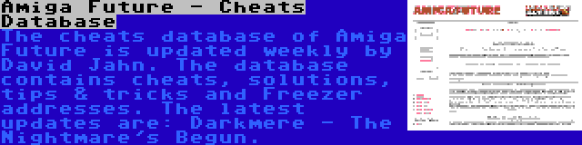 Amiga Future - Cheats Database   The cheats database of Amiga Future is updated weekly by David Jahn. The database contains cheats, solutions, tips & tricks and Freezer addresses. The latest updates are: Darkmere - The Nightmare's Begun.