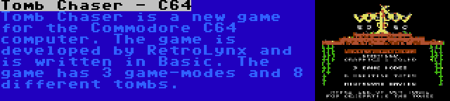 Tomb Chaser - C64   Tomb Chaser is a new game for the Commodore C64 computer. The game is developed by RetroLynx and is written in Basic. The game has 3 game-modes and 8 different tombs.