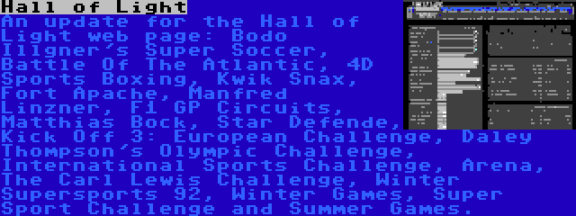 Hall of Light   An update for the Hall of Light web page: Bodo Illgner's Super Soccer, Battle Of The Atlantic, 4D Sports Boxing, Kwik Snax, Fort Apache, Manfred Linzner, F1 GP Circuits, Matthias Bock, Star Defende, Kick Off 3: European Challenge, Daley Thompson's Olympic Challenge, International Sports Challenge, Arena, The Carl Lewis Challenge, Winter Supersports 92, Winter Games, Super Sport Challenge and Summer Games.