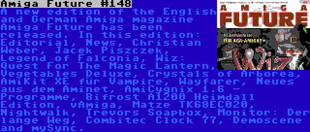 Amiga Future #148   A new edition of the English and German Amiga magazine Amiga Future has been released. In this edition: Editorial, News, Christian Weber, Jacek Piszczek, Legend of Falconia, Wiz: Quest For The Magic Lantern, Vegetables Deluxe, Crystals of Arborea, AmiKit XE für Vampire, Wayfarer, Neues aus dem Aminet, AmiCygnix 1.6 - Programme, Bifrost A1200 Heimdall Edition, vAmiga, Matze TK68EC020, Nightwalk, Trevors Soapbox, Monitor: Der lange Weg, Combitec Clock 77, Demoscene and mySync.