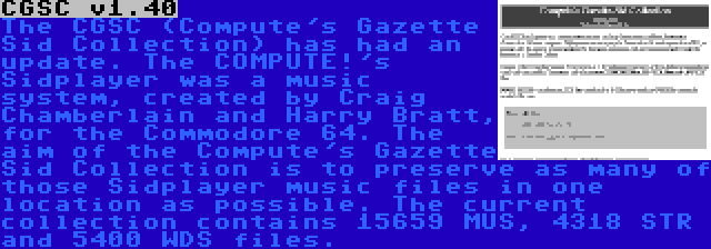 CGSC v1.40   The CGSC (Compute's Gazette Sid Collection) has had an update. The COMPUTE!'s Sidplayer was a music system, created by Craig Chamberlain and Harry Bratt, for the Commodore 64. The aim of the Compute's Gazette Sid Collection is to preserve as many of those Sidplayer music files in one location as possible. The current collection contains 15659 MUS, 4318 STR and 5400 WDS files.