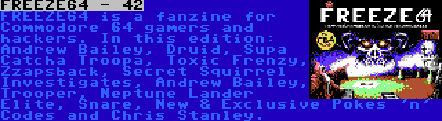 FREEZE64 - 42   FREEZE64 is a fanzine for Commodore 64 gamers and hackers. In this edition: Andrew Bailey, Druid, Supa Catcha Troopa, Toxic Frenzy, Zzapsback, Secret Squirrel Investigates, Andrew Bailey, Trooper, Neptune Lander Elite, Snare, New & Exclusive Pokes 'n' Codes and Chris Stanley.