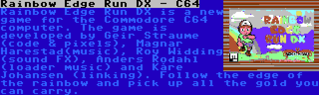 Rainbow Edge Run DX - C64   Rainbow Edge Run DX is a new game for the Commodore C64 computer. The game is developed by Geir Straume (code & pixels), Magnar Harestad(music), Roy Widding (sound FX), Anders Rodahl (loader music) and Kåre Johansen (linking). Follow the edge of the rainbow and pick up all the gold you can carry.