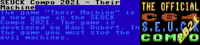 SEUCK Compo 2021 - Their Machine   The game Their Machine is a new game in the SEUCK Compo 2021. The game is developed by Raul Gubert. In the game you must stop the evil machines.