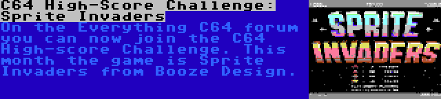 C64 High-Score Challenge: Sprite Invaders   On the Everything C64 forum you can now join the C64 High-score Challenge. This month the game is Sprite Invaders from Booze Design.