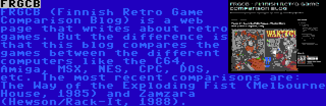 FRGCB   FRGCB (Finnish Retro Game Comparison Blog) is a web page that writes about retro games. But the difference is that this blog compares the games between the different computers like the C64, Amiga, MSX, NES, CPC, DOS, etc. The most recent comparisons are: The Way of the Exploding Fist (Melbourne House, 1985) and Zamzara (Hewson/Rack-It, 1988).