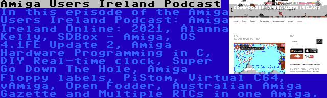 Amiga Users Ireland Podcast   In this episode of the Amiga Users Ireland Podcast: Amiga Ireland Online: 2021, Alanna Kelly, SDBox - Amiga, OS 4.1FE Update 2, Amiga Hardware Programming in C, DIY Real-time clock, Super Go Down The Hole, Amiga Floppy labels, PiStom, Virtual C64, vAmiga, Open Fodder, Australian Amiga Gazette and Multiple RTCs in one Amiga.