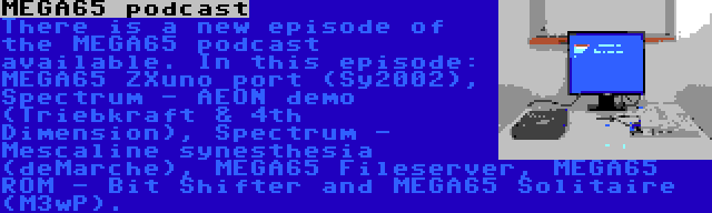 MEGA65 podcast | There is a new episode of the MEGA65 podcast available. In this episode: MEGA65 ZXuno port (Sy2002), Spectrum - AEON demo (Triebkraft & 4th Dimension), Spectrum - Mescaline synesthesia (deMarche), MEGA65 Fileserver, MEGA65 ROM - Bit Shifter and MEGA65 Solitaire (M3wP).