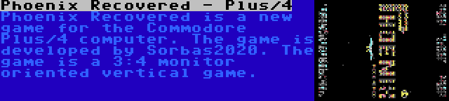 Phoenix Recovered - Plus/4 | Phoenix Recovered is a new game for the Commodore Plus/4 computer. The game is developed by Sorbas2020. The game is a 3:4 monitor oriented vertical game.
