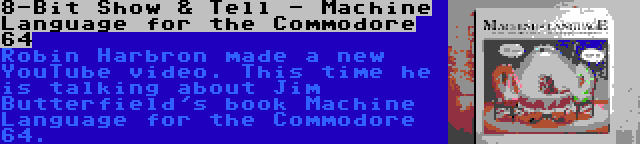8-Bit Show & Tell - Machine Language for the Commodore 64 | Robin Harbron made a new YouTube video. This time he is talking about Jim Butterfield's book Machine Language for the Commodore 64.