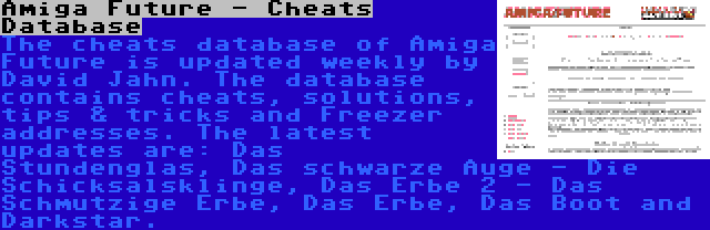 Amiga Future - Cheats Database | The cheats database of Amiga Future is updated weekly by David Jahn. The database contains cheats, solutions, tips & tricks and Freezer addresses. The latest updates are: Das Stundenglas, Das schwarze Auge - Die Schicksalsklinge, Das Erbe 2 - Das Schmutzige Erbe, Das Erbe, Das Boot and Darkstar.