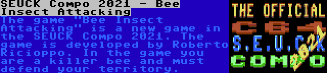 SEUCK Compo 2021 - Bee Insect Attacking | The game Bee Insect Attacking is a new game in the SEUCK Compo 2021. The game is developed by Roberto Ricioppo. In the game you are a killer bee and must defend your territory.