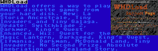 WHDLoad | WHDLoad offers a way to play Amiga diskette games from your hard disk. New: La Storia Ancestrale, Tiny Invaders and Tiny Galaga. Update: Switchblade 2, Darkmer, King's Quest Enhanced, Wiz: Quest for the Magic Lantern, Darkseed, King's Quest, Elfmania, Darkman, McDonald Land, Tiny Invaders, No Second Prize, Absolute Inebriation and Zealand Story.