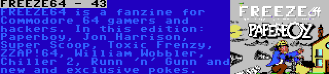 FREEZE64 - 43 | FREEZE64 is a fanzine for Commodore 64 gamers and hackers. In this edition: Paperboy, Jon Harrison, Super Scoop, Toxic Frenzy, ZZAP!64, William Wobbler, Chiller 2, Runn 'n' Gunn and new and exclusive pokes.