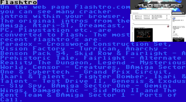 Flashtro | On the web page Flashtro.com you can see many cracker intros within your browser. The original intros from the Amiga, Atari-ST, Dreamcast, PC, Playstation etc. are converted to Flash. The most recent flashtro's are: Paradox - Crossword Construction Set, Vision Factory - Turrican, Anarchy - Benson Pack 54, Skid Row & Fairlight - A Prehistoric Tale, Fairlight - Alternate Reality The Dungeon, Legend - Mysterious World, Censor - Creatures, BAmiga Sector One & Cybertech - Grand Prix Circuit, Ikari & Talent - Fighter Bomber, Ikari & Talent - Test Drive II, Genesis & Exodus - Sly Spy, BAmiga Sector One - Gemini Wings, Damage Inc - Sid Mon II and The Kent Team & BAmiga Sector 1 - Ports of Call.