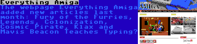 Everything Amiga | The webpage Everything Amiga added new articles last month: Fury of the Furries, Legends, Colonization, Cosmic Pirate, Klax and Mavis Beacon Teaches Typing…
