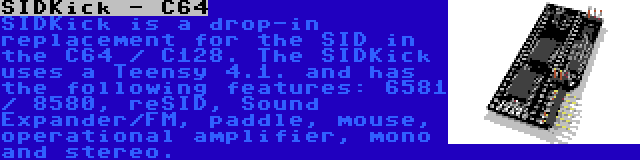 SIDKick - C64 | SIDKick is a drop-in replacement for the SID in the C64 / C128. The SIDKick uses a Teensy 4.1. and has the following features: 6581 / 8580, reSID, Sound Expander/FM, paddle, mouse, operational amplifier, mono and stereo.