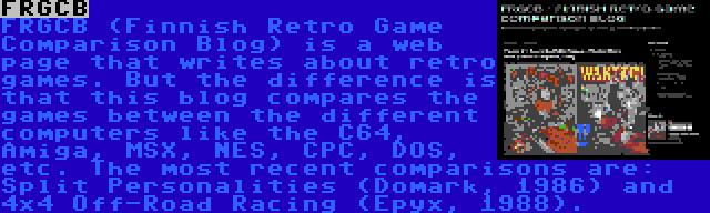 FRGCB | FRGCB (Finnish Retro Game Comparison Blog) is a web page that writes about retro games. But the difference is that this blog compares the games between the different computers like the C64, Amiga, MSX, NES, CPC, DOS, etc. The most recent comparisons are: Split Personalities (Domark, 1986) and 4x4 Off-Road Racing (Epyx, 1988).