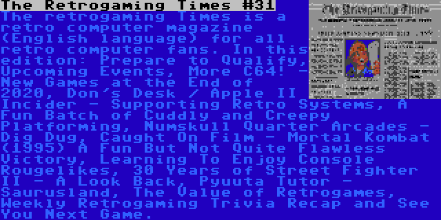 The Retrogaming Times #31 | The retrogaming Times is a retro computer magazine (English language) for all retro computer fans. In this edition: Prepare to Qualify, Upcoming Events, More C64! - New Games at the End of 2020, Don's Desk / Apple II Incider - Supporting Retro Systems, A Fun Batch of Cuddly and Creepy Platforming, Numskull Quarter Arcades - Dig Dug, Caught On Film - Mortal Kombat (1995) A Fun But Not Quite Flawless Victory, Learning To Enjoy Console Rougelikes, 30 Years of Street Fighter II - A Look Back, Pyuuta Tutor - Saurusland, The Value of Retrogames, Weekly Retrogaming Trivia Recap and See You Next Game.