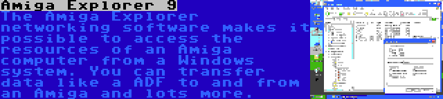 Amiga Explorer 9 | The Amiga Explorer networking software makes it possible to access the resources of an Amiga computer from a Windows system. You can transfer data like a ADF to and from an Amiga and lots more.