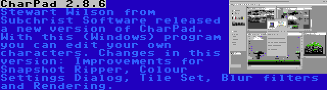 CharPad 2.8.6 | Stewart Wilson from Subchrist Software released a new version of CharPad. With this (Windows) program you can edit your own characters. Changes in this version: Improvements for Snapshot Ripper, Colour Settings Dialog, Tile Set, Blur filters and Rendering.
