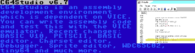 C64Studio v6.7 | C64 Studio is an assembly development environment which is dependent on VICE. You can write assembly code and test this with the VICE emulator. Recent changes: BASIC V10, PETSCII, BASIC editor, Charset editor, Debugger, Sprite editor, WDC65C02, tiny64 and much more.