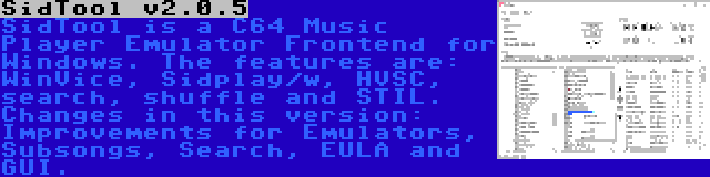 SidTool v2.0.5 | SidTool is a C64 Music Player Emulator Frontend for Windows. The features are: WinVice, Sidplay/w, HVSC, search, shuffle and STIL. Changes in this version: Improvements for Emulators, Subsongs, Search, EULA and GUI.