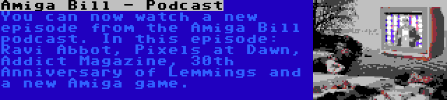 Amiga Bill - Podcast | You can now watch a new episode from the Amiga Bill podcast. In this episode: Ravi Abbot, Pixels at Dawn, Addict Magazine, 30th Anniversary of Lemmings and a new Amiga game.