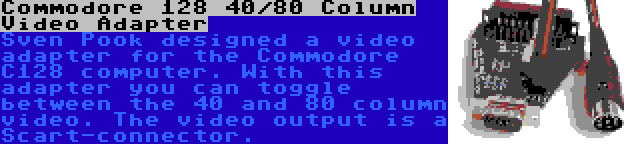 Commodore 128 40/80 Column Video Adapter | Sven Pook designed a video adapter for the Commodore C128 computer. With this adapter you can toggle between the 40 and 80 column video. The video output is a Scart-connector.