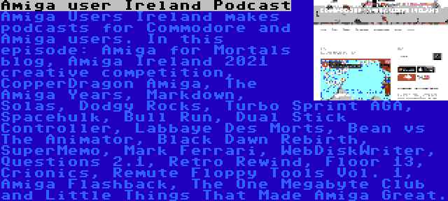 Amiga user Ireland Podcast | Amiga Users Ireland makes podcasts for Commodore and Amiga users. In this episode: Amiga for Mortals blog, Amiga Ireland 2021 creative competition, CopperDragon Amiga, The Amiga Years, Markdown, Solas, Dodgy Rocks, Turbo Sprint AGA, Spacehulk, Bull Run, Dual Stick Controller, Labbaye Des Morts, Bean vs The Animator, Black Dawn Rebirth, SuperMemo, Mark Ferrari, WebDiskWriter, Questions 2.1, Retro Rewind, Floor 13, Crionics, Remute Floppy Tools Vol. 1, Amiga Flashback, The One Megabyte Club and Little Things That Made Amiga Great.