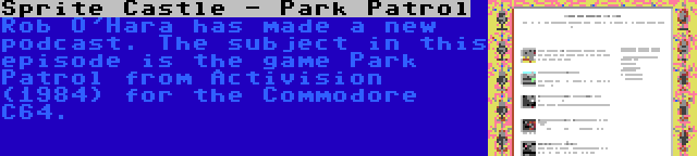 Sprite Castle - Park Patrol   Rob O'Hara has made a new podcast. The subject in this episode is the game Park Patrol from Activision (1984) for the Commodore C64.