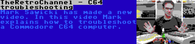 TheRetroChannel - C64 troubleshooting   Mark Sawicki has made a new video. In this video Mark explains how to troubleshoot a Commodore C64 computer.