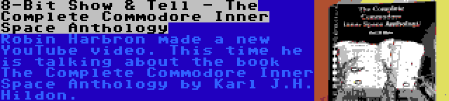 8-Bit Show & Tell - The Complete Commodore Inner Space Anthology   Robin Harbron made a new YouTube video. This time he is talking about the book The Complete Commodore Inner Space Anthology by Karl J.H. Hildon.