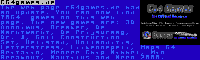 C64games.de   The web page c64games.de had an update. You can now find 7064  games on this web page. The new games are: 3D Anonimus, Breaker, De Nachtwacht, De Prijsvraag, Dr. J, Golf Construction Set, Helistad, Hollanditis, Letterstress, Liikennepeli, Maps 64 - Britaiin, Meneer Chip Nibbel, Min Breakout, Nautilus and Nero 2000.