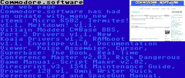 Commodore.software   The web page Commodore.software has had an update with many new items: Micro 6502, Termites! v1.1, Meltdown! v1.1, Villain Modded C*Base BBS, Port 2 Drivers v1.1, New Koala Drivers v1.2, RAMboot v1.1, Envelope v1.0, Documentation Viewer, Pulse Assembler, Cursor, Superbase: The Book, Real Time Conference Master v2.03, Rick Dangerous Game Manual, Script Maker v2.02, Direcprint v3, 1541 Maintenance Guide, Browser 128 v1, Omni Writer Quick Reference Card and SpaceGun Manual.