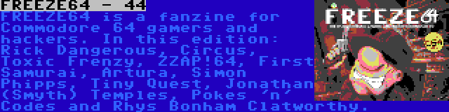 FREEZE64 - 44   FREEZE64 is a fanzine for Commodore 64 gamers and hackers. In this edition: Rick Dangerous, Circus, Toxic Frenzy, ZZAP!64, First Samurai, Artura, Simon Phipps, Tiny Quest, Jonathan (Smyth) Temples, Pokes 'n' Codes and Rhys Bonham Clatworthy.