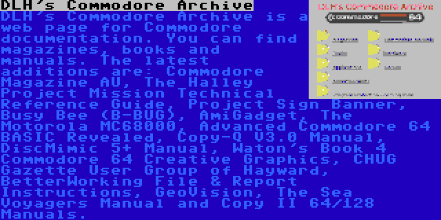 DLH's Commodore Archive   DLH's Commodore Archive is a web page for Commodore documentation. You can find magazines, books and manuals. The latest additions are: Commodore Magazine AU, The Halley Project Mission Technical Reference Guide, Project Sign Banner, Busy Bee (B-BUG), AmiGadget, The Motorola MC68000, Advanced Commodore 64 BASIC Revealed, Copy-Q V3.0 Manual, DiscMimic 5+ Manual, Waton's Book 4 Commodore 64 Creative Graphics, CHUG Gazette User Group of Hayward, BetterWorking File & Report Instructions, GeoVision, The Sea Voyagers Manual and Copy II 64/128 Manuals.