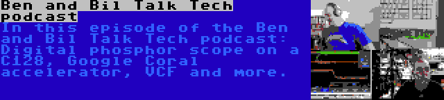 Ben and Bil Talk Tech podcast   In this episode of the Ben and Bil Talk Tech podcast: Digital phosphor scope on a C128, Google Coral accelerator, VCF and more.