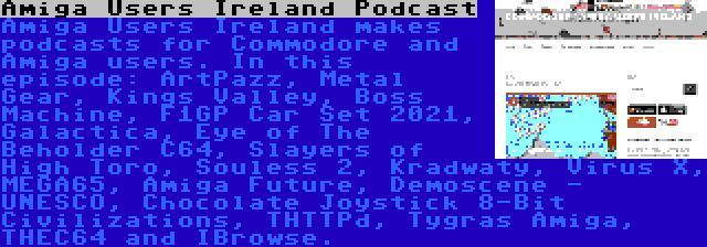 Amiga Users Ireland Podcast   Amiga Users Ireland makes podcasts for Commodore and Amiga users. In this episode: ArtPazz, Metal Gear, Kings Valley, Boss Machine, F1GP Car Set 2021, Galactica, Eye of The Beholder C64, Slayers of High Toro, Souless 2, Kradwaty, Virus X, MEGA65, Amiga Future, Demoscene - UNESCO, Chocolate Joystick 8-Bit Civilizations, THTTPd, Tygras Amiga, THEC64 and IBrowse.