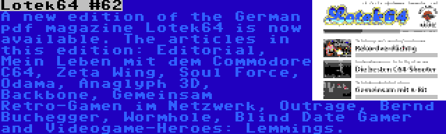 Lotek64 #62   A new edition of the German pdf magazine Lotek64 is now available. The articles in this edition: Editorial, Mein Leben mit dem Commodore C64, Zeta Wing, Soul Force, Odama, Anaglyph 3D, Backbone, Gemeinsam Retro-Gamen im Netzwerk, Outrage, Bernd Buchegger, Wormhole, Blind Date Gamer and Videogame-Heroes: Lemmings.