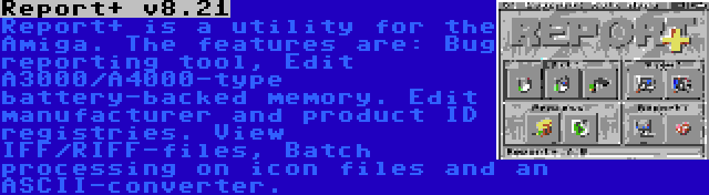 Report+ v8.21   Report+ is a utility for the Amiga. The features are: Bug reporting tool, Edit A3000/A4000-type battery-backed memory. Edit manufacturer and product ID registries. View IFF/RIFF-files, Batch processing on icon files and an ASCII-converter.