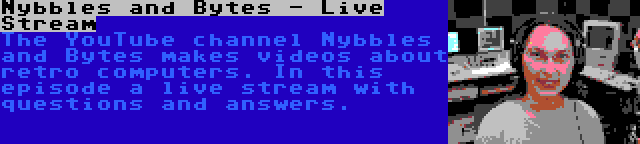 Nybbles and Bytes - Live Stream   The YouTube channel Nybbles and Bytes makes videos about retro computers. In this episode a live stream with questions and answers.