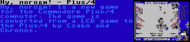 Ну, погоди! - Plus/4   Ну, погоди! Is a new game for the Commodore Plus/4 computer. The game is converted from a LCD game to the Plus/4 by Csabo and Chronos.