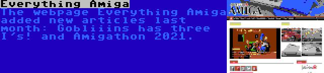 Everything Amiga   The webpage Everything Amiga added new articles last month: Gobliiins has three I's! and Amigathon 2021.