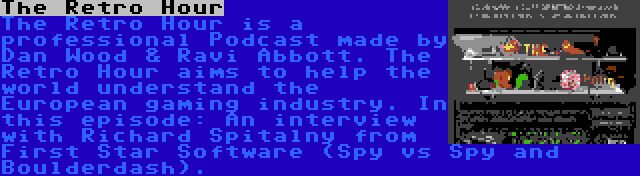 The Retro Hour   The Retro Hour is a professional Podcast made by Dan Wood & Ravi Abbott. The Retro Hour aims to help the world understand the European gaming industry. In this episode: An interview with Richard Spitalny from First Star Software (Spy vs Spy and Boulderdash).