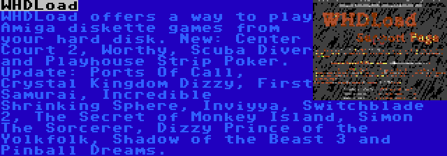 WHDLoad   WHDLoad offers a way to play Amiga diskette games from your hard disk. New: Center Court 2, Worthy, Scuba Diver and Playhouse Strip Poker. Update: Ports Of Call, Crystal Kingdom Dizzy, First Samurai, Incredible Shrinking Sphere, Inviyya, Switchblade 2, The Secret of Monkey Island, Simon The Sorcerer, Dizzy Prince of the Yolkfolk, Shadow of the Beast 3 and Pinball Dreams.