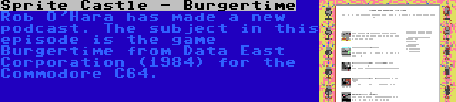 Sprite Castle - Burgertime   Rob O'Hara has made a new podcast. The subject in this episode is the game Burgertime from Data East Corporation (1984) for the Commodore C64.